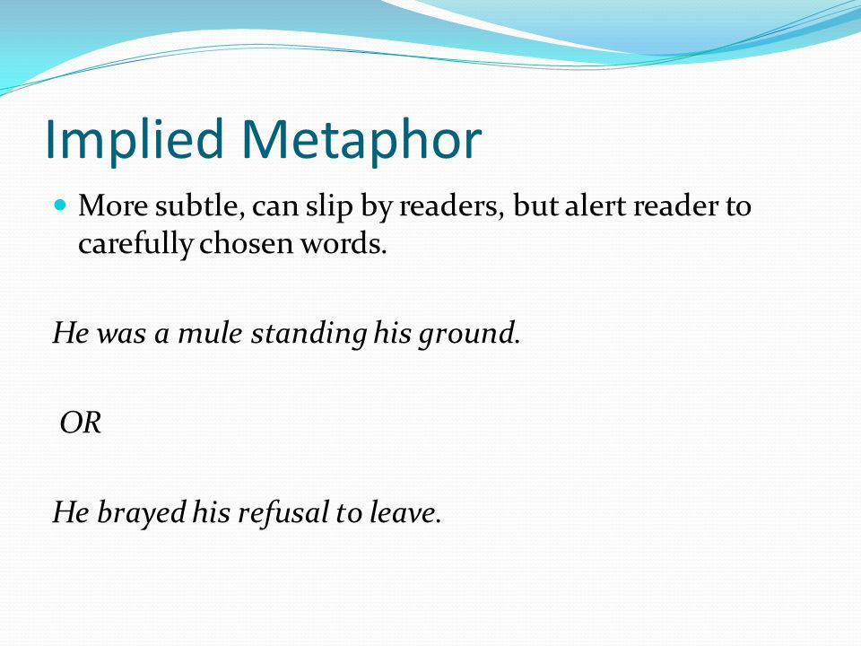 Implied Metaphor More subtle, can slip by readers, but alert reader to carefully chosen words. He was a mule standing his ground.