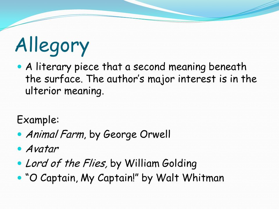 Allegory A literary piece that a second meaning beneath the surface. The author's major interest is in the ulterior meaning.