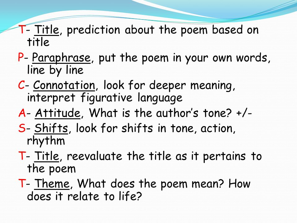 T- Title, prediction about the poem based on title P- Paraphrase, put the poem in your own words, line by line C- Connotation, look for deeper meaning, interpret figurative language A- Attitude, What is the author's tone.