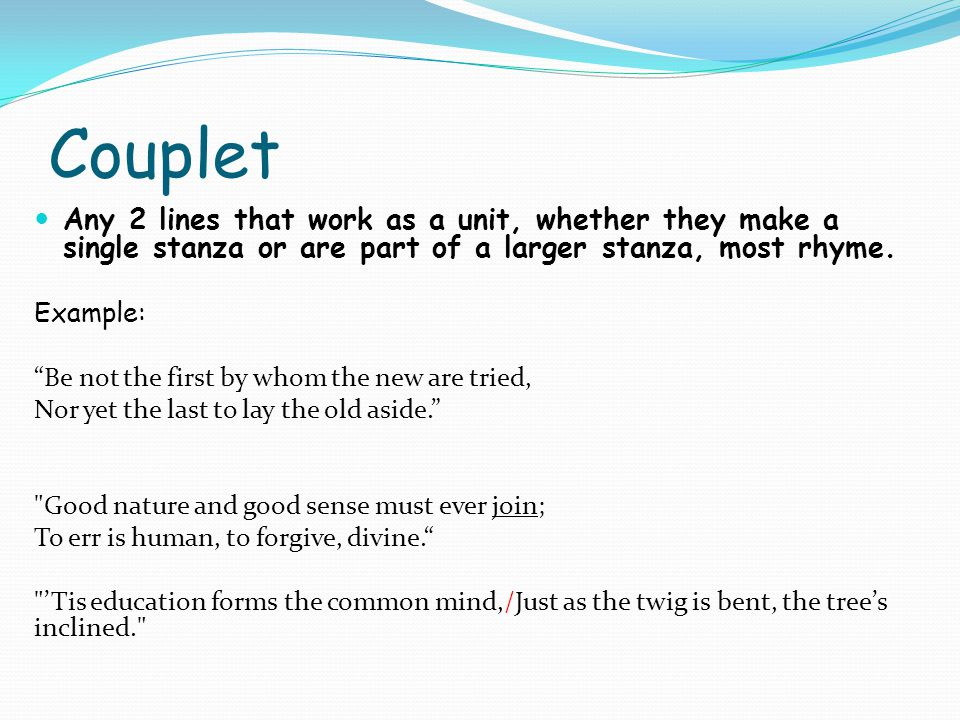 Couplet Any 2 lines that work as a unit, whether they make a single stanza or are part of a larger stanza, most rhyme.