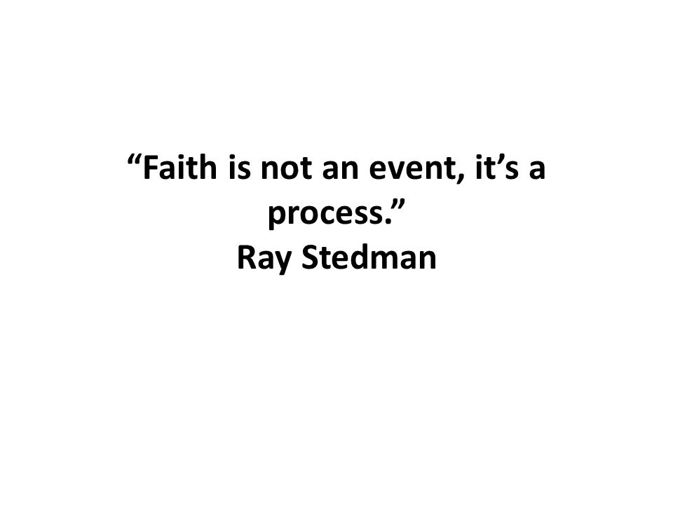 Faith is not an event, it's a process. Ray Stedman