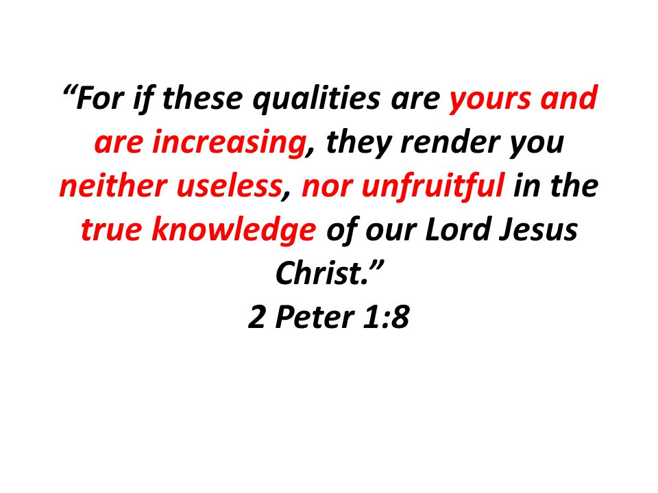 For if these qualities are yours and are increasing, they render you neither useless, nor unfruitful in the true knowledge of our Lord Jesus Christ. 2 Peter 1:8