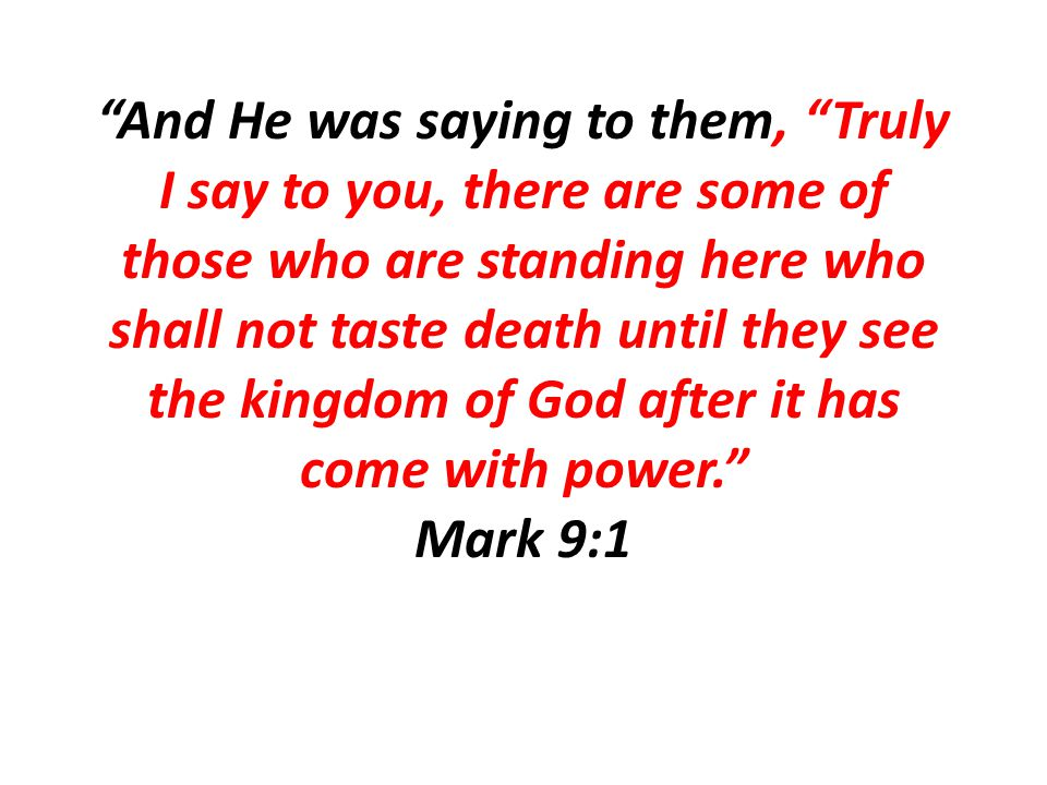 And He was saying to them, Truly I say to you, there are some of those who are standing here who shall not taste death until they see the kingdom of God after it has come with power. Mark 9:1