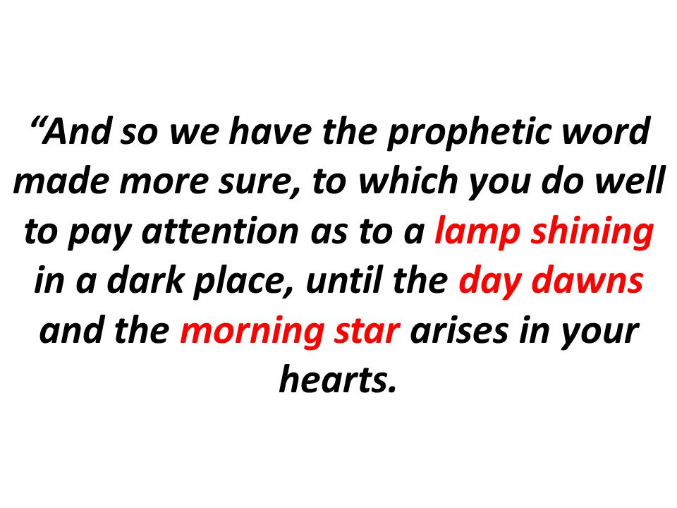 And so we have the prophetic word made more sure, to which you do well to pay attention as to a lamp shining in a dark place, until the day dawns and the morning star arises in your hearts.