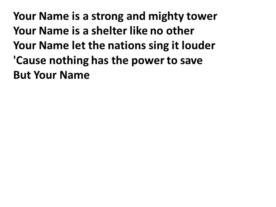 Your Name is a strong and mighty tower Your Name is a shelter like no other Your Name let the nations sing it louder Cause nothing has the power to save But Your Name