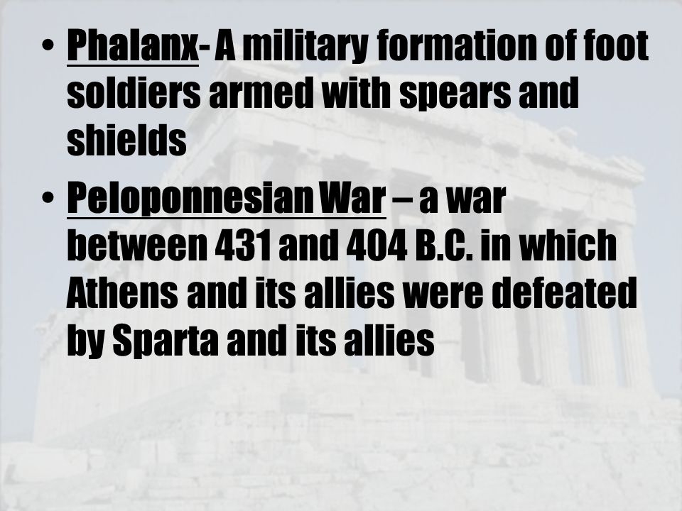 Phalanx- A military formation of foot soldiers armed with spears and shields