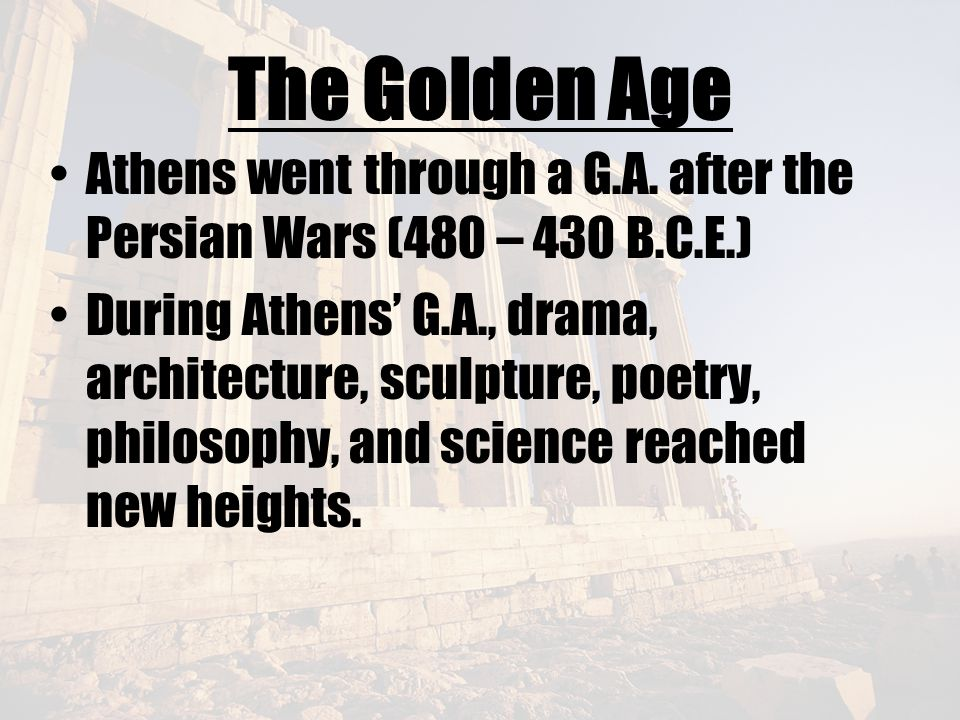 The Golden Age Athens went through a G.A. after the Persian Wars (480 – 430 B.C.E.)