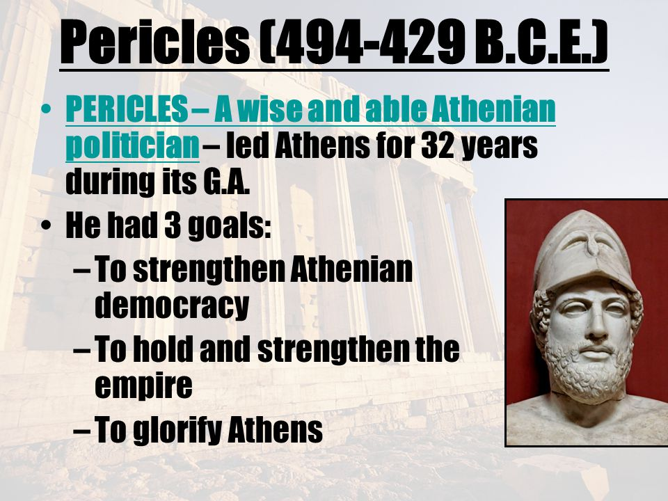 Pericles (494-429 B.C.E.) PERICLES – A wise and able Athenian politician – led Athens for 32 years during its G.A.