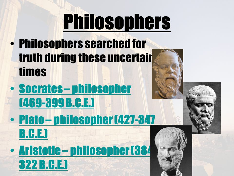 Philosophers Philosophers searched for truth during these uncertain times. Socrates – philosopher (469-399 B.C.E.)