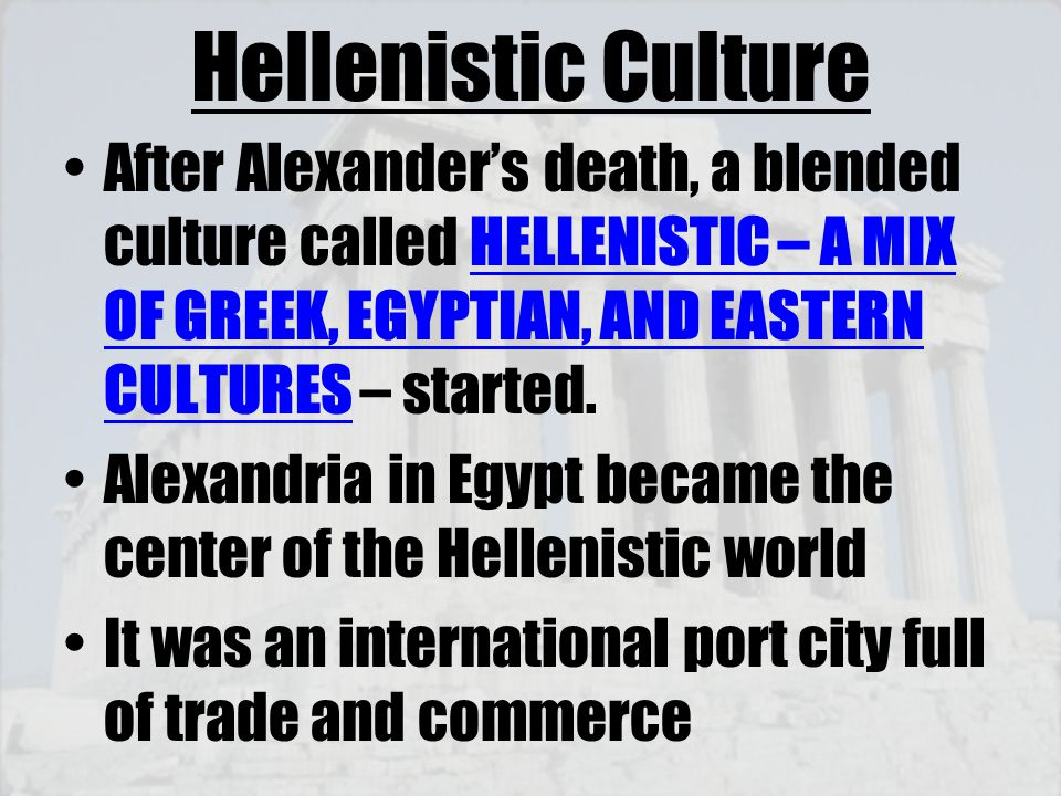 Hellenistic Culture After Alexander's death, a blended culture called HELLENISTIC – A MIX OF GREEK, EGYPTIAN, AND EASTERN CULTURES – started.