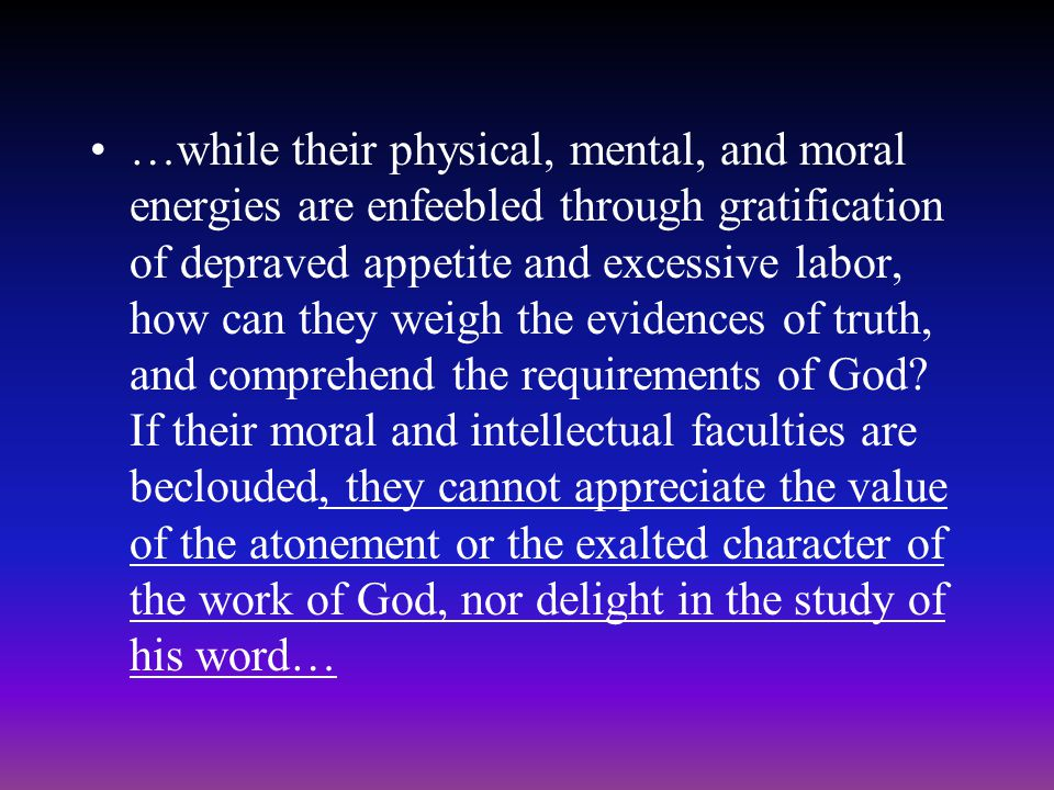 …while their physical, mental, and moral energies are enfeebled through gratification of depraved appetite and excessive labor, how can they weigh the evidences of truth, and comprehend the requirements of God.
