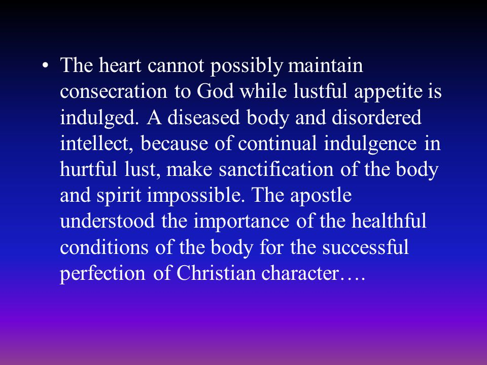 The heart cannot possibly maintain consecration to God while lustful appetite is indulged.