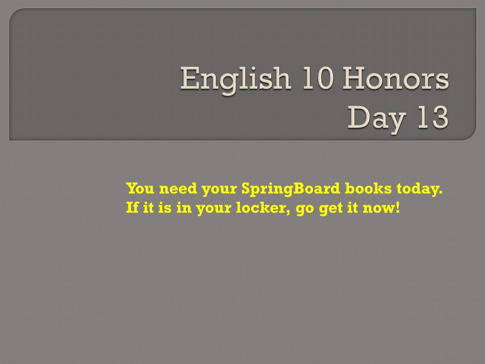 English 10 Honors Day 13 You need your SpringBoard books today.