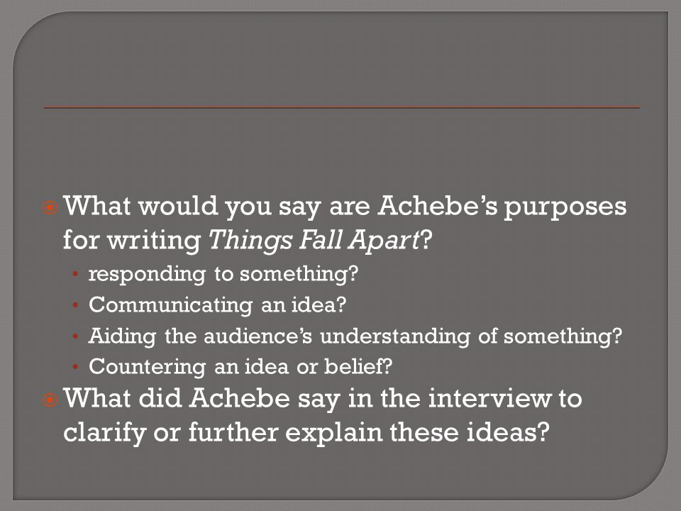 What would you say are Achebe's purposes for writing Things Fall Apart
