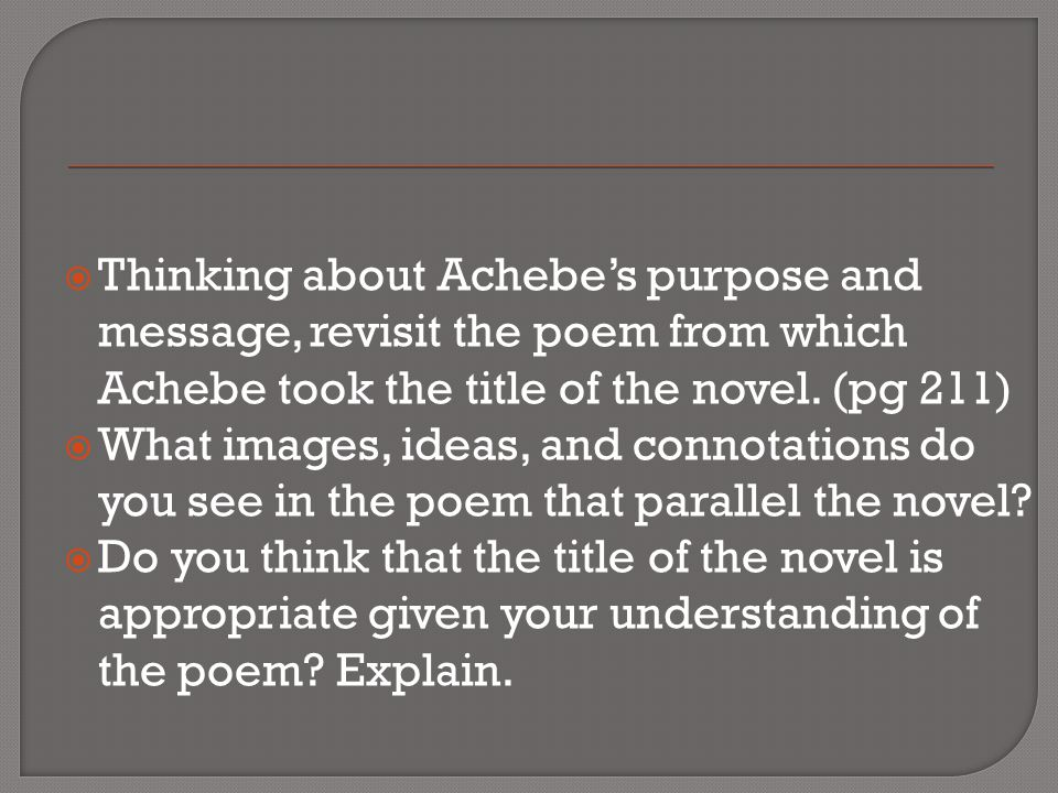Thinking about Achebe's purpose and message, revisit the poem from which Achebe took the title of the novel. (pg 211)
