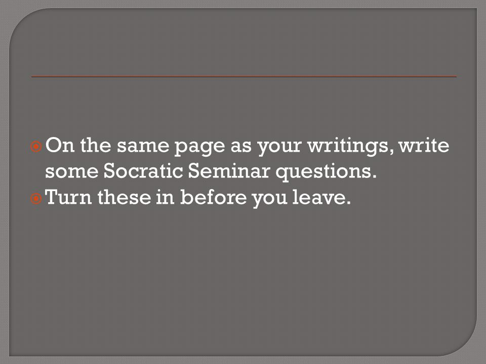 On the same page as your writings, write some Socratic Seminar questions.