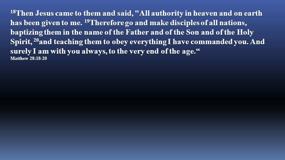 18Then Jesus came to them and said, All authority in heaven and on earth has been given to me. 19Therefore go and make disciples of all nations, baptizing them in the name of the Father and of the Son and of the Holy Spirit, 20and teaching them to obey everything I have commanded you. And surely I am with you always, to the very end of the age.