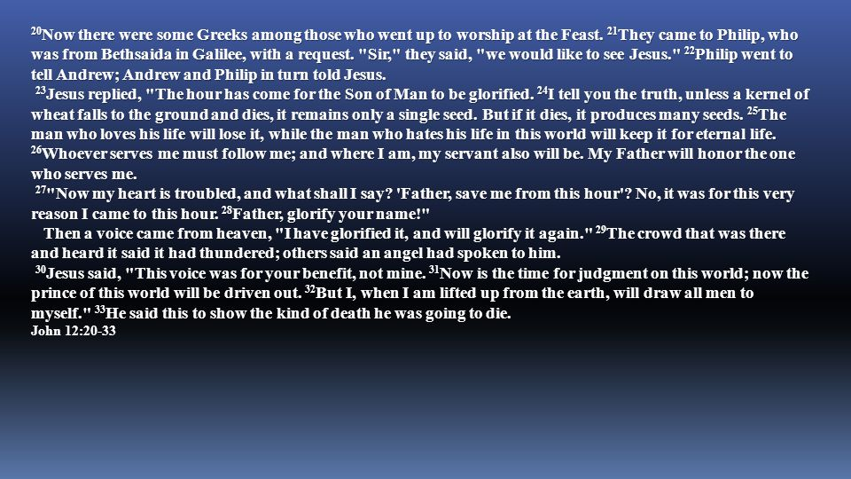 20Now there were some Greeks among those who went up to worship at the Feast. 21They came to Philip, who was from Bethsaida in Galilee, with a request. Sir, they said, we would like to see Jesus. 22Philip went to tell Andrew; Andrew and Philip in turn told Jesus.