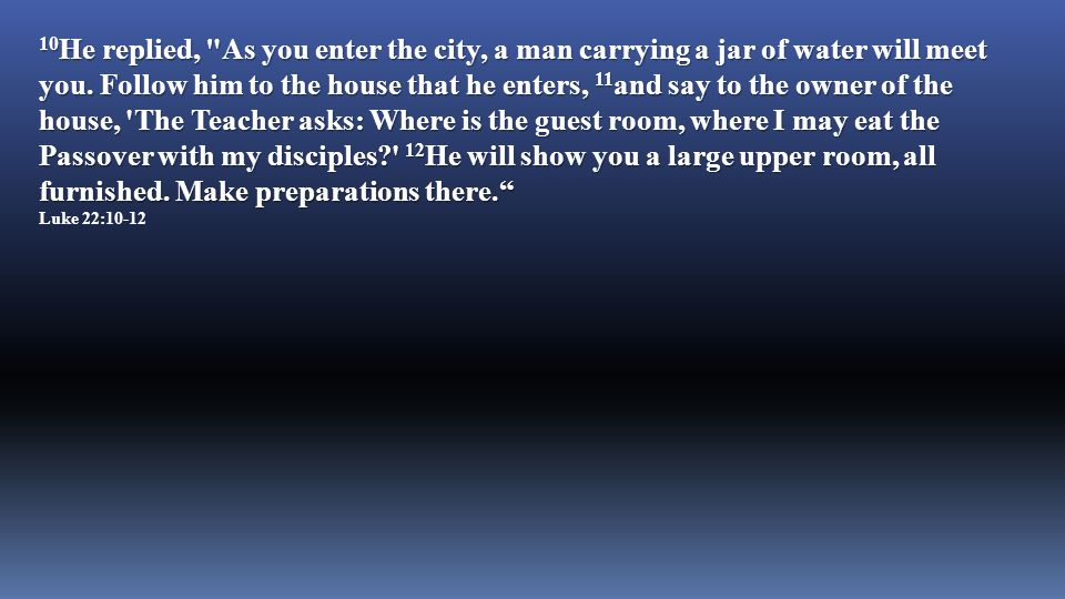 10He replied, As you enter the city, a man carrying a jar of water will meet you.
