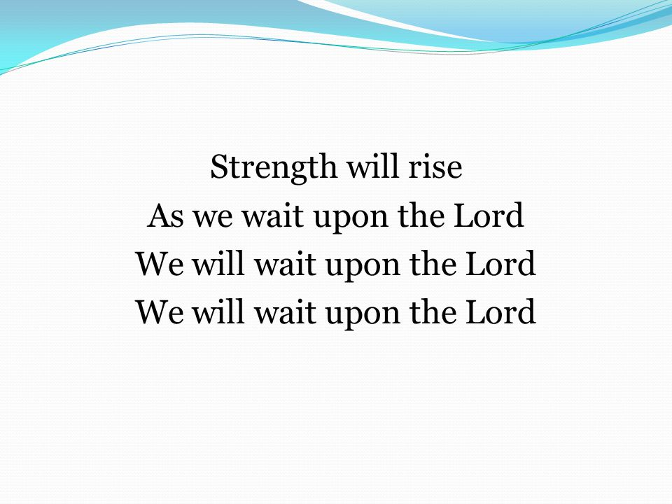 Strength will rise As we wait upon the Lord We will wait upon the Lord
