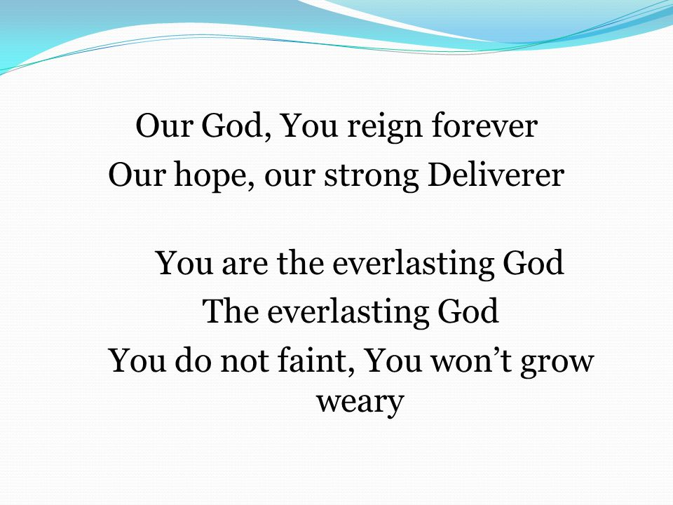 Our God, You reign forever Our hope, our strong Deliverer You are the everlasting God The everlasting God You do not faint, You won't grow weary