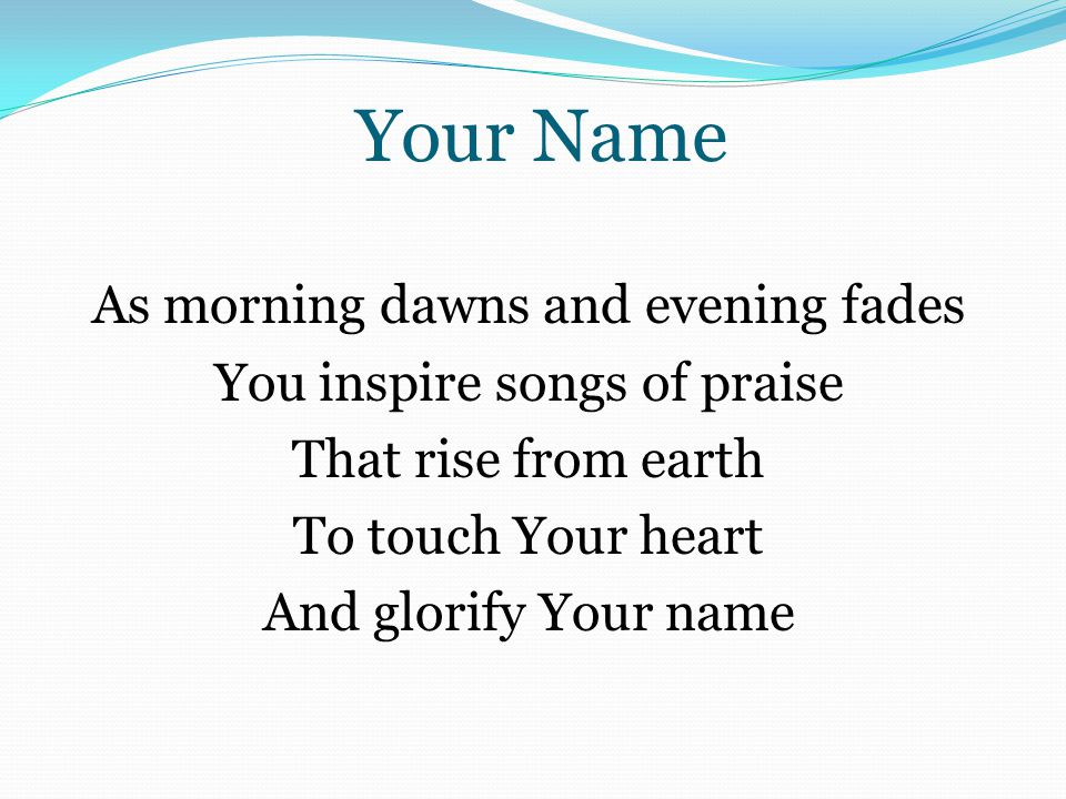 Your Name As morning dawns and evening fades You inspire songs of praise That rise from earth To touch Your heart And glorify Your name