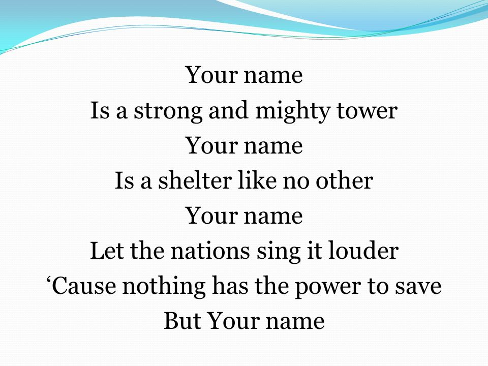 Your name Is a strong and mighty tower Is a shelter like no other Let the nations sing it louder 'Cause nothing has the power to save But Your name