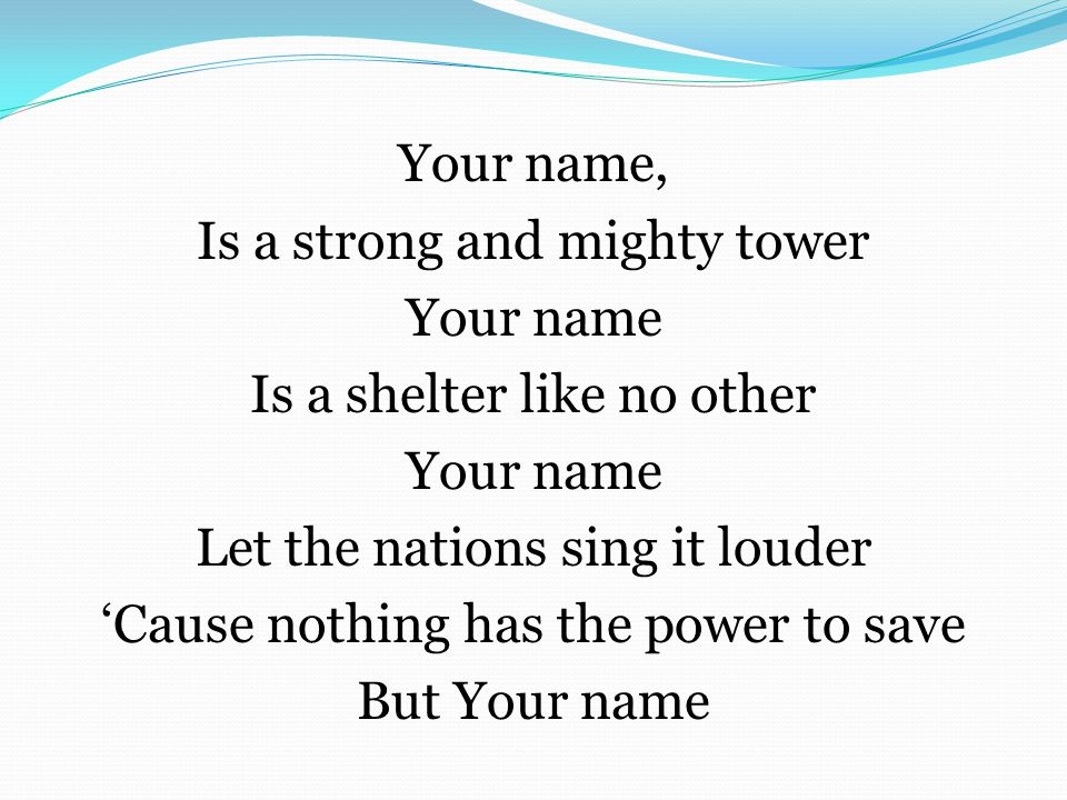 Your name, Is a strong and mighty tower Your name Is a shelter like no other Let the nations sing it louder 'Cause nothing has the power to save But Your name
