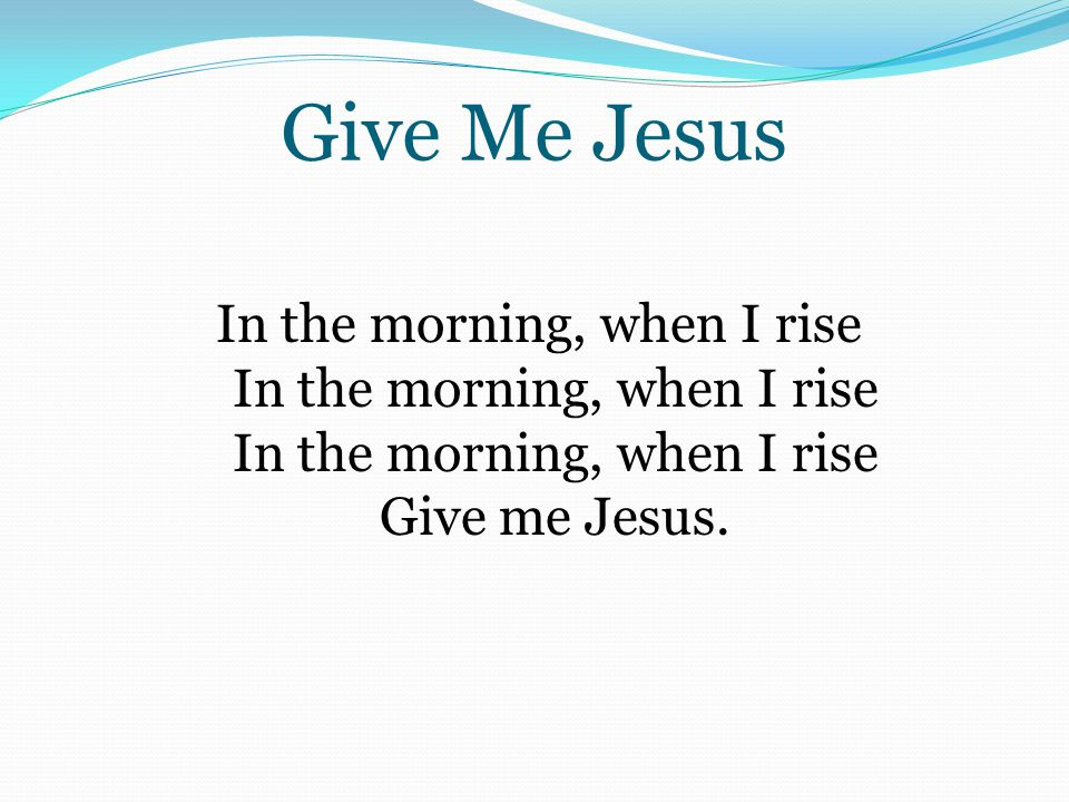 Give Me Jesus In the morning, when I rise In the morning, when I rise In the morning, when I rise Give me Jesus.