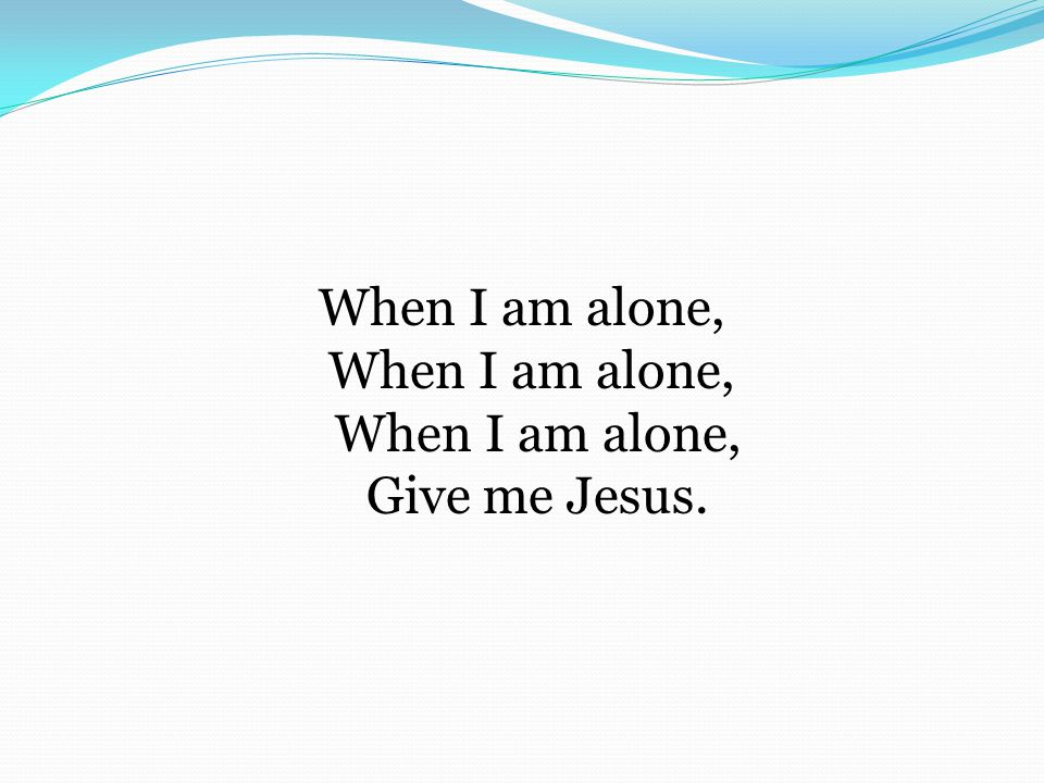 When I am alone, When I am alone, When I am alone, Give me Jesus.