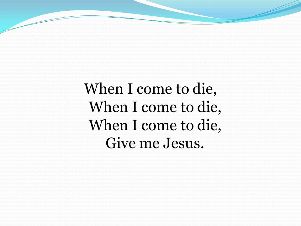 When I come to die, When I come to die, When I come to die, Give me Jesus.
