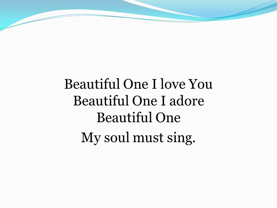 Beautiful One I love You Beautiful One I adore Beautiful One My soul must sing.