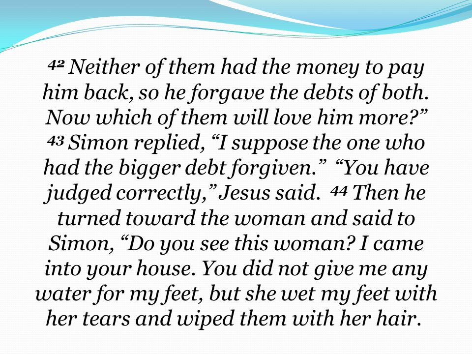 42 Neither of them had the money to pay him back, so he forgave the debts of both.