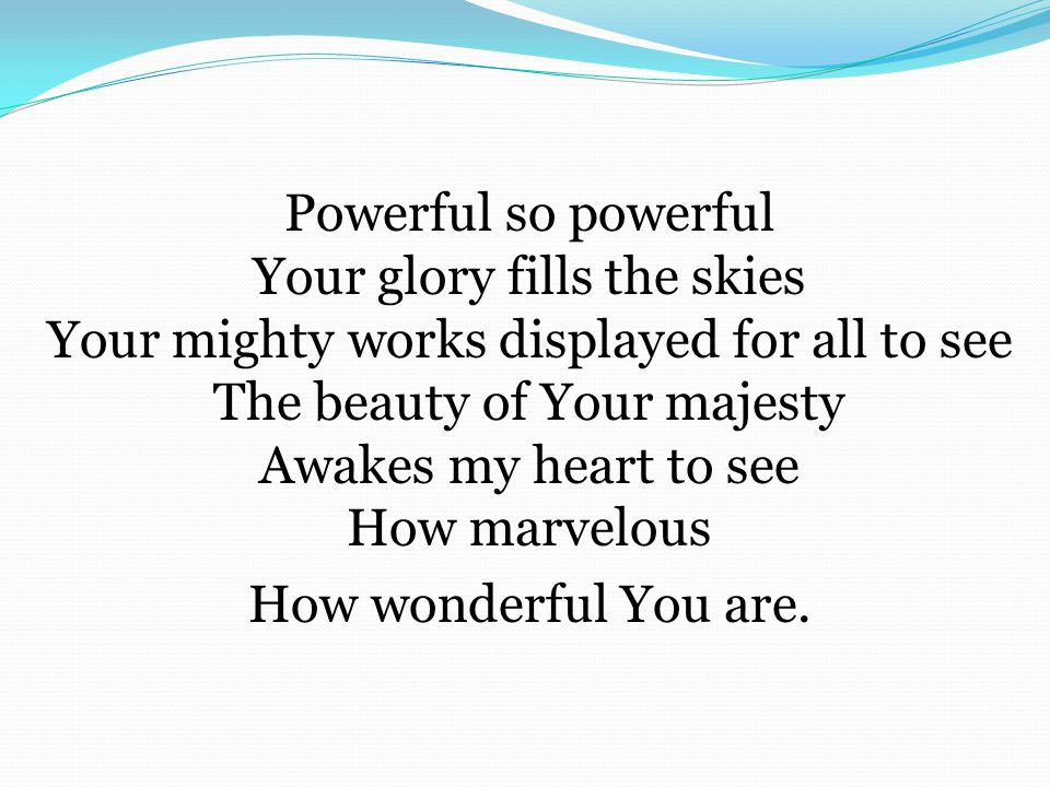 Powerful so powerful Your glory fills the skies Your mighty works displayed for all to see The beauty of Your majesty Awakes my heart to see How marvelous How wonderful You are.