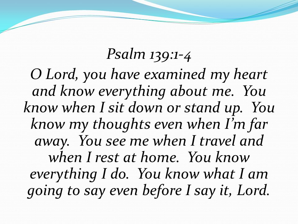 Psalm 139:1-4 O Lord, you have examined my heart and know everything about me.