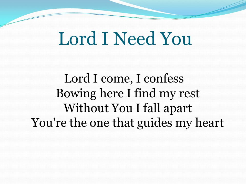 Lord I Need You Lord I come, I confess Bowing here I find my rest Without You I fall apart You re the one that guides my heart.