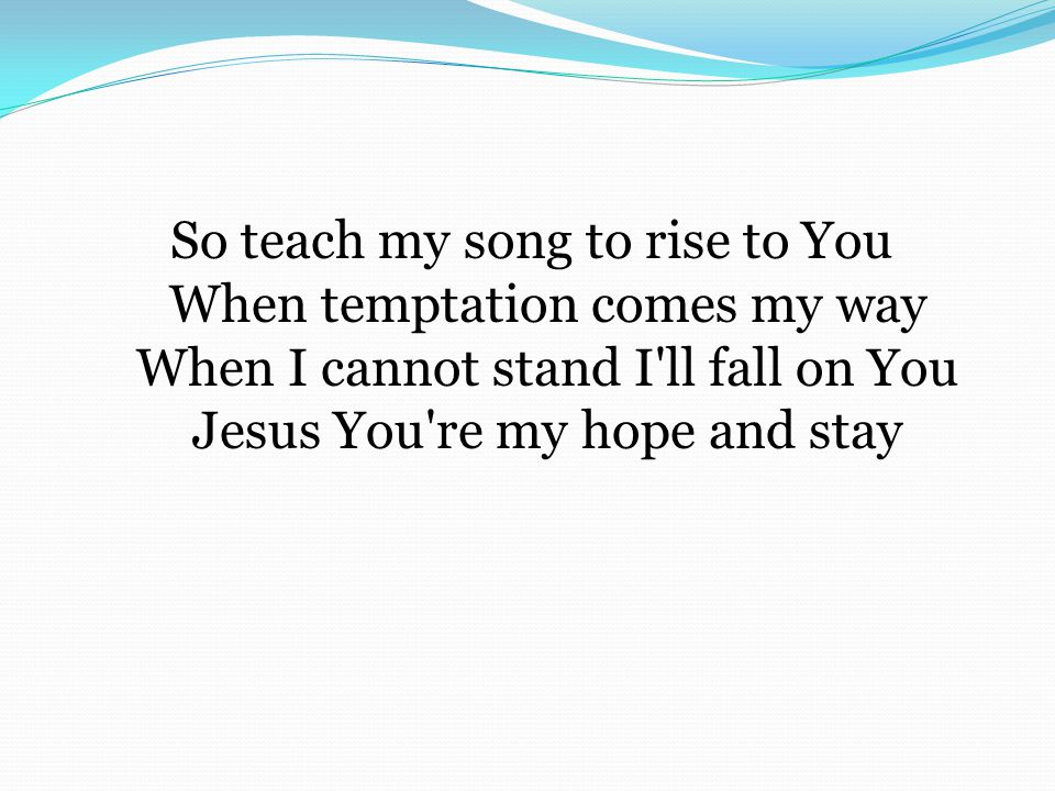 So teach my song to rise to You When temptation comes my way When I cannot stand I ll fall on You Jesus You re my hope and stay