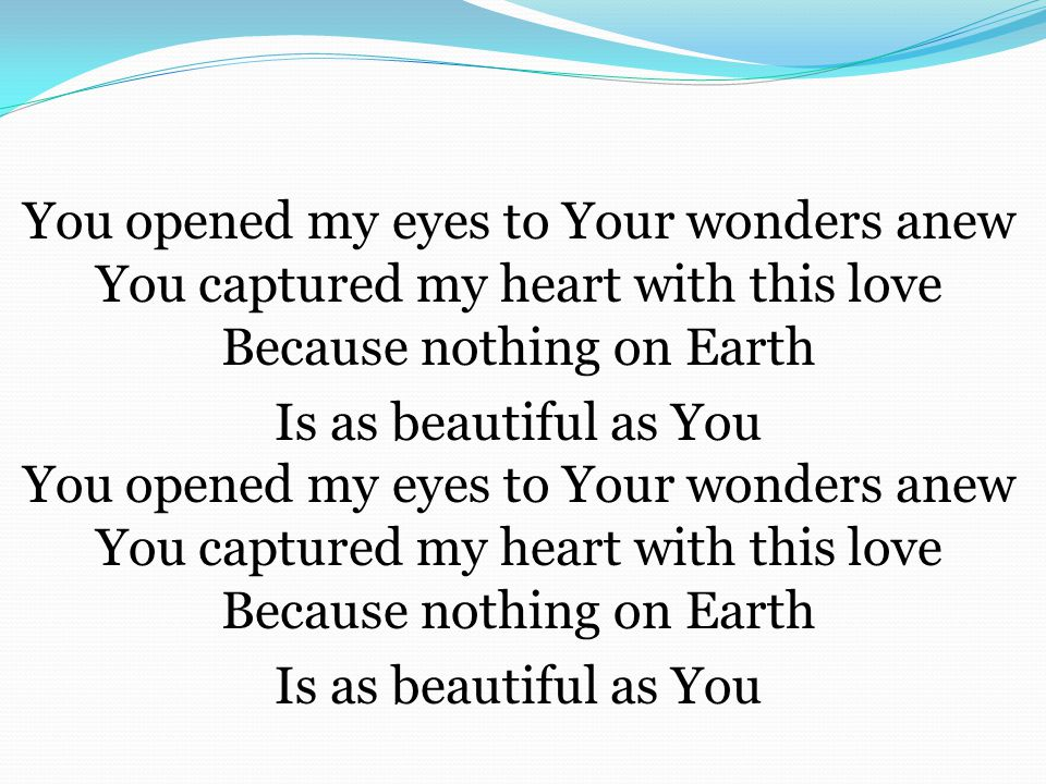 You opened my eyes to Your wonders anew You captured my heart with this love Because nothing on Earth Is as beautiful as You You opened my eyes to Your wonders anew You captured my heart with this love Because nothing on Earth Is as beautiful as You
