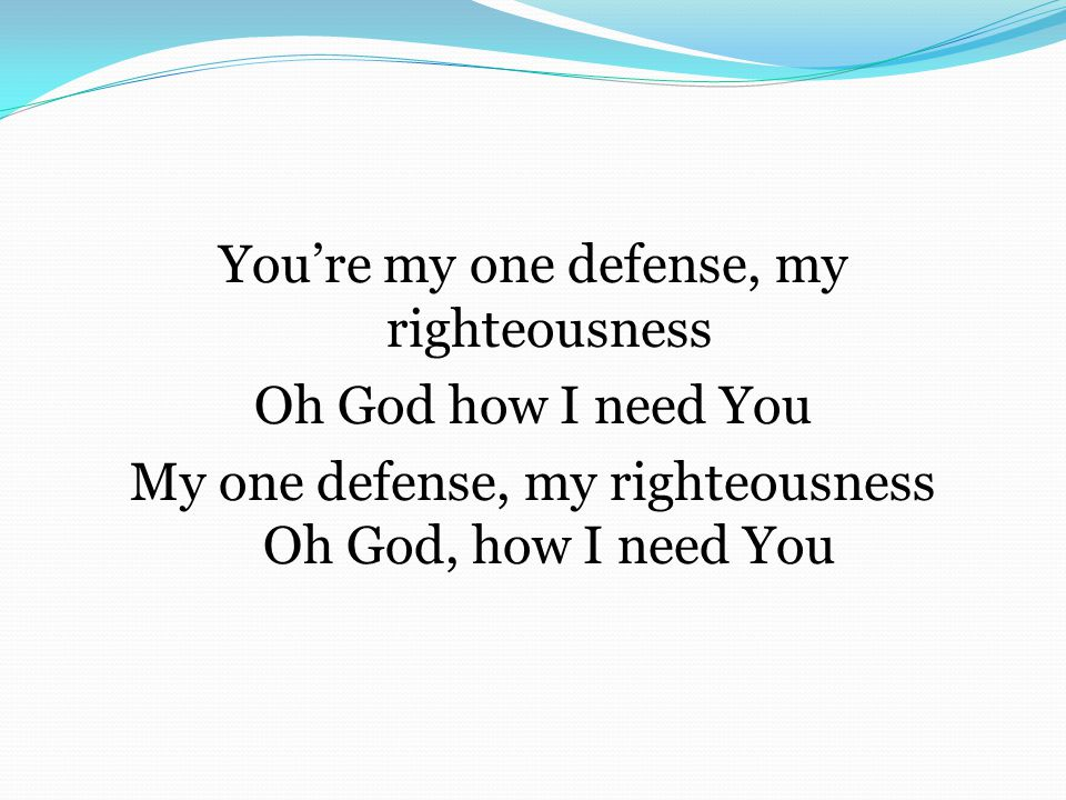 You're my one defense, my righteousness Oh God how I need You My one defense, my righteousness Oh God, how I need You