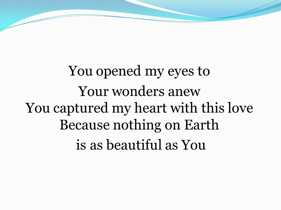 You opened my eyes to Your wonders anew You captured my heart with this love Because nothing on Earth is as beautiful as You