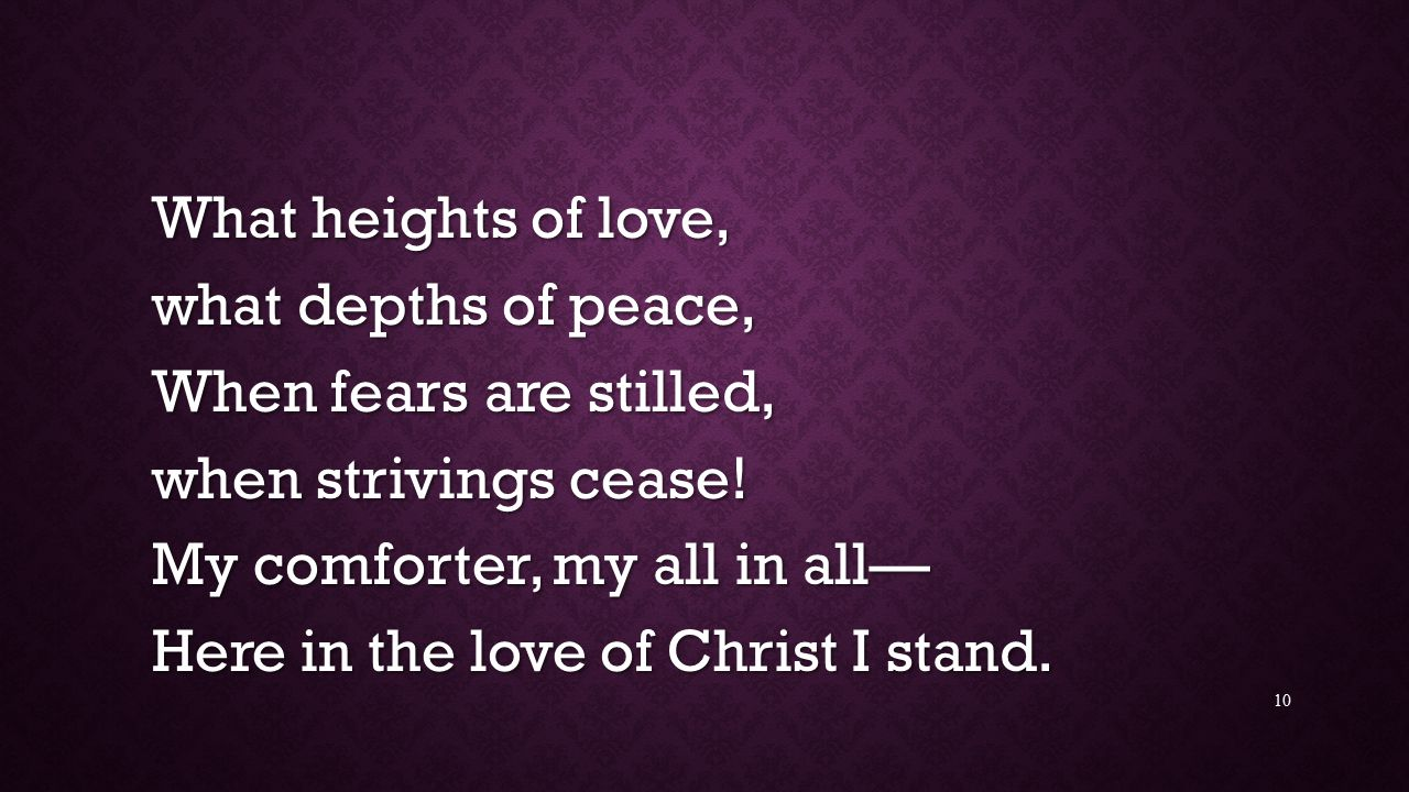 What heights of love, what depths of peace, When fears are stilled, when strivings cease! My comforter, my all in all—