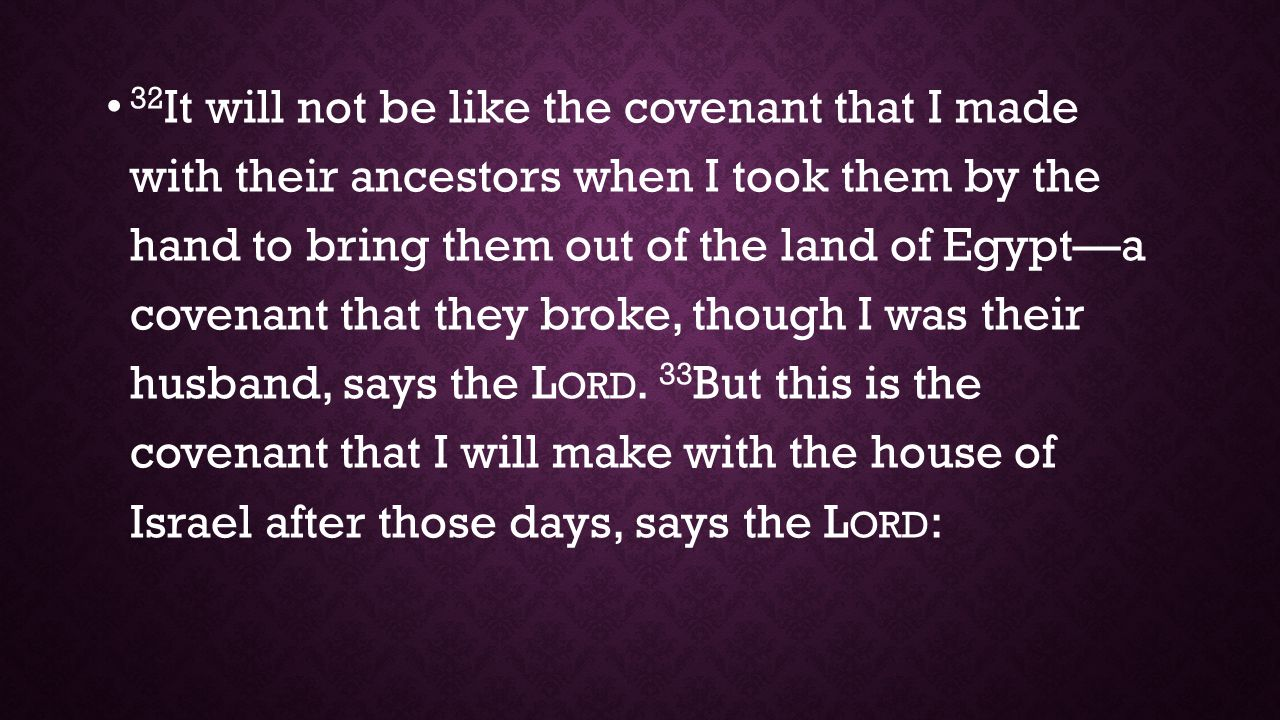 32It will not be like the covenant that I made with their ancestors when I took them by the hand to bring them out of the land of Egypt—a covenant that they broke, though I was their husband, says the Lord. 33But this is the covenant that I will make with the house of Israel after those days, says the Lord:
