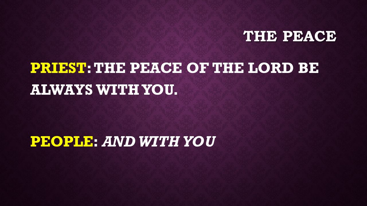the peace PRIEST: THE PEACE OF THE LORD BE ALWAYS WITH YOU. PEOPLE: AND WITH YOU