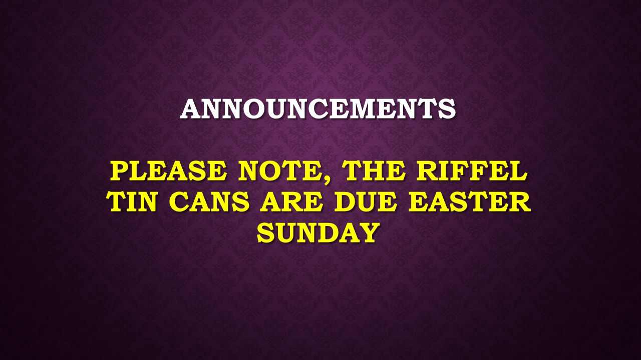 Announcements Please note, the Riffel Tin Cans are due EASTER SUNDAY