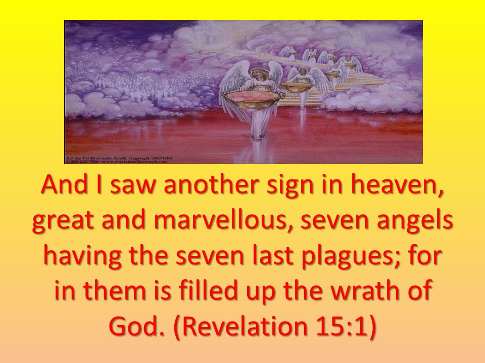 And I saw another sign in heaven, great and marvellous, seven angels having the seven last plagues; for in them is filled up the wrath of God.