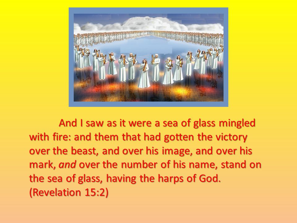 And I saw as it were a sea of glass mingled with fire: and them that had gotten the victory over the beast, and over his image, and over his mark, and over the number of his name, stand on the sea of glass, having the harps of God.
