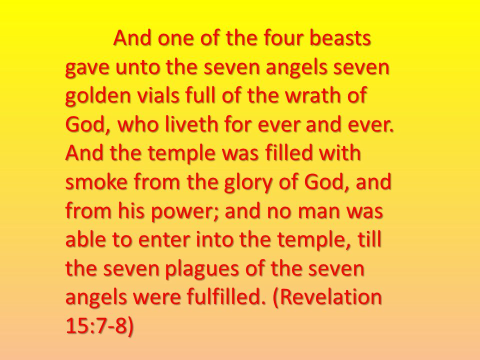 And one of the four beasts gave unto the seven angels seven golden vials full of the wrath of God, who liveth for ever and ever.