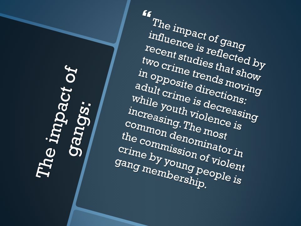The impact of gang influence is reflected by recent studies that show two crime trends moving in opposite directions: adult crime is decreasing while youth violence is increasing. The most common denominator in the commission of violent crime by young people is gang membership.