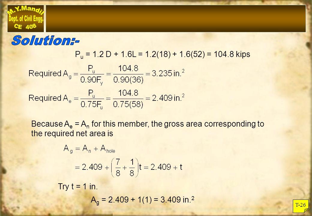 Solution:- Pu = 1.2 D + 1.6L = 1.2(18) + 1.6(52) = 104.8 kips