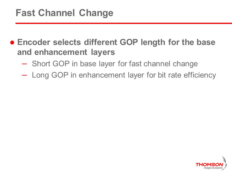 Fast Channel Change Encoder selects different GOP length for the base and enhancement layers. Short GOP in base layer for fast channel change.